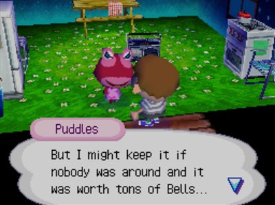 Puddles: But I might keep it if nobody was around and it was worth tons of bells...