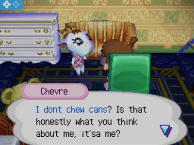 Chevre: I don't chew cans? Is that honestly what you think about me, it'sa me?