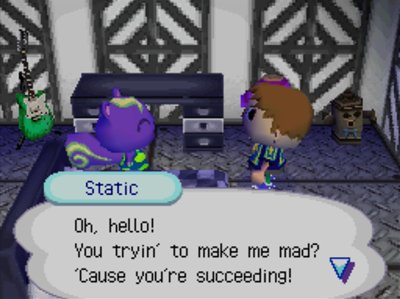 Static: Oh, hello! You tryin' to make me mad? 'Cause you're succeeding!