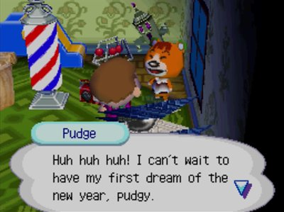 Pudge: Huh huh huh! I can't wait to have my first dream of the new year, pudgy.