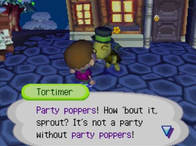 Tortimer: Party poppers! How 'bout it, sprout? It's not a party without party poppers!