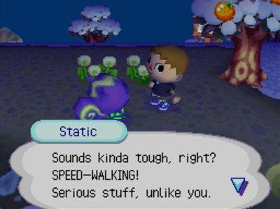 Static: Sounds kinda tough, right? SPEED-WALKING! Serious stuff, unlike you.
