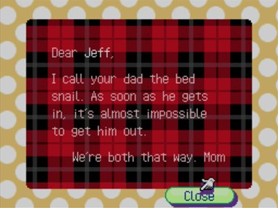 Dear Jeff, I call your dad the bed snail. As soon as he gets in, it's almost impossible to get him out. We're both that way. -Mom