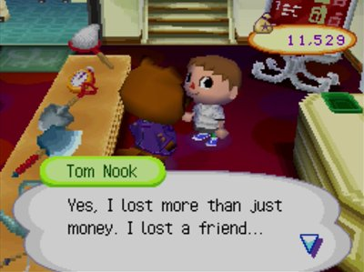 Tom Nook: Yes, I lost more than just money, I lost a friend...