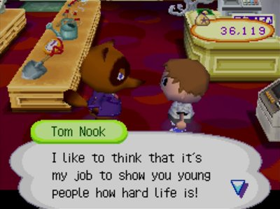 Tom Nook: I like to think that it's my job to show you young people how hard life is!