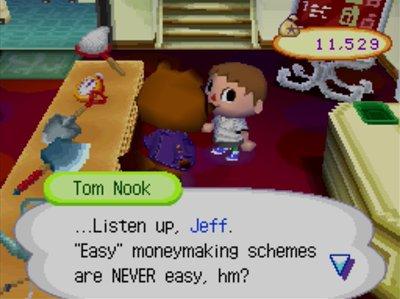 "Tom Nook: ...Listen up, Jeff. ""Easy"" moneymaking schemes are NEVER easy, hm?"