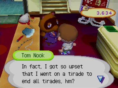 Tom Nook: In fact, I got so upset that I went on a tirade to end all tirades, hm?