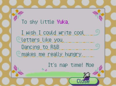 To shy little Yuka, I wish I could write cool letters like you. Dancing to R&B makes me really hungry. It's nap time! -Moe