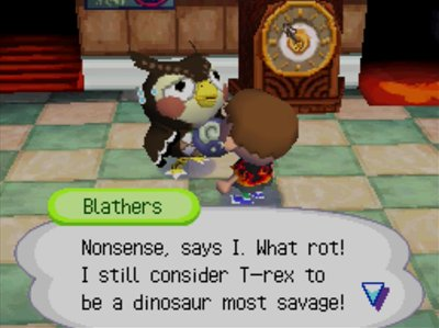 Blathers: Nonsense, says I. What rot! I still consider T-rex to be a dinosaur most savage!