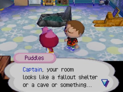 Puddles: Captain, your room looks like a fallout shelter or a cave or something...