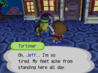 Tortimer: Oh, Jeff... I'm so tired. My feet ache from standing here all day.