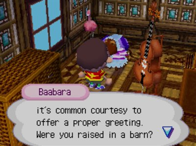 Baabara: It's common courtesy to offer a proper greeting. Were you raised in a barn?