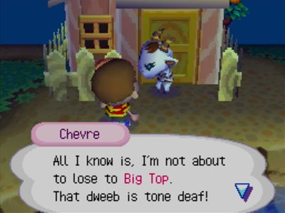 Chevre: All I know is, I'm not about to lose to Big Top. That dweeb is tone deaf!
