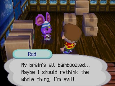 Rod: My brain's all bamboozled... Maybe I should rethink the whole thing, I'm evil!