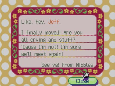 Like, hey, Jeff, I finally moved! Are you all crying and stuff? 'Cause I'm not! I'm sure we'll meet again! -See ya! From Nibbles
