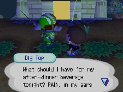 Big Top: What should I have for my after-dinner beverage tonight? RAIN, in my ears!