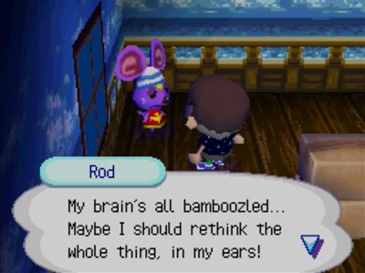 Rod: My brain's all bamboozled... Maybe I should rethink the whole thing, in my ears!
