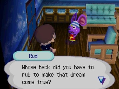 Rod: Whose back did you have to rub to make that dream come true?
