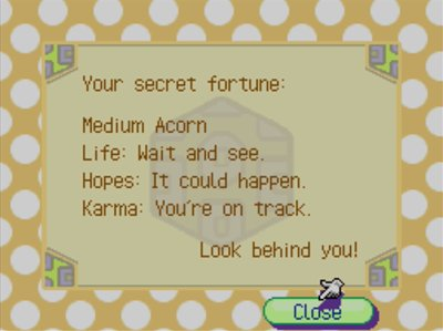 Your secret fortune: Medium Acorn. Life: Wait and see... Hopes: It could happen. Karma: You're on track. -Look behind you!