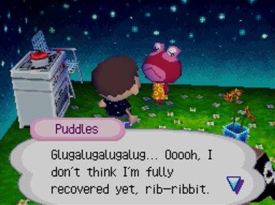 Puddles: Glugalugalugalug... Ooooh, I don't think I'm fully recovered yet, rib-ribbit.
