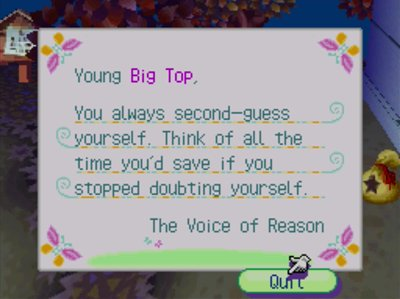 Young Big Top, You always second-guess yourself. Think of all the time you'd save if you stopped doubting yourself! -The Voice of Reason