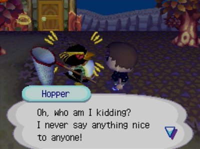 Hopper: Oh, who am I kidding? I never say anything nice to anyone!