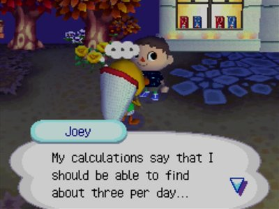 Joey: My calculations say that I should be able to find about three per day...