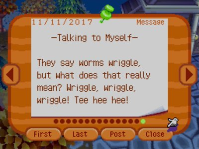 -Talking to Myself- They say worms wriggle, but what does that really mean? Wriggle, wriggle, wriggle! Tee hee hee!