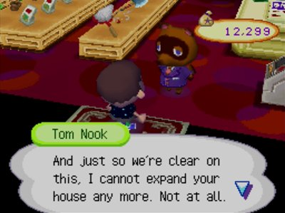 Tom Nook: And just so we're clear on this, I cannot expand your house any more. Not at all.