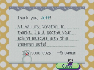 Thank you, Jeff! All hail my creator! In thanks, I will soothe your aching muscles with this snowman sofa! It's sooo cozy! -Snowman