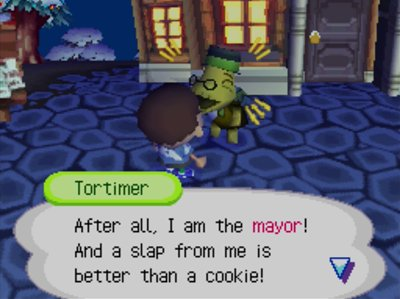Tortimer: After all, I am the mayor! And a slap from me is better than a cookie!