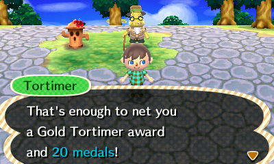 Tortimer: That's enough to net you a Gold Tortimer award and 20 medals!