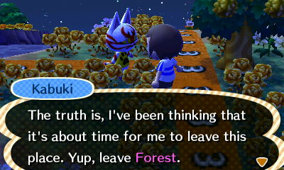 Kabuki: The truth is, I've been thinking that it's about time for me to leave this place. Yes, leave Forest.
