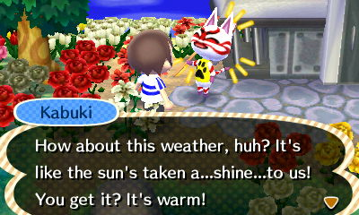 Kabuki: How about this weather? It's like the sun's taken a...shine...to us! You get it? It's warm!