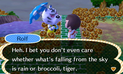 Rolf: Heh. I bet you don't even care whether what's falling from the sky is rain or broccoli, tiger.