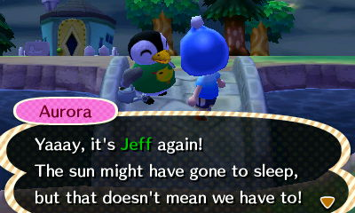 Aurora: Yaaay, it's Jeff again! The sun might have gone to sleep, but that doesn't mean we have to!