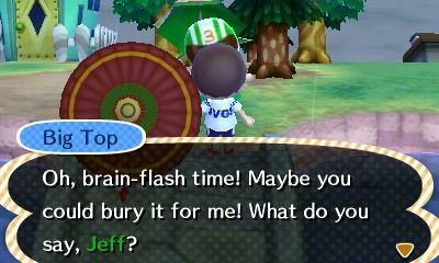 Big Top: Oh, brain-flash time! Maybe you could bury it for me! What do you say, Jeff?