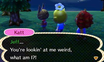 Katt: Jeff... You're lookin' at me weird, what am I?!
