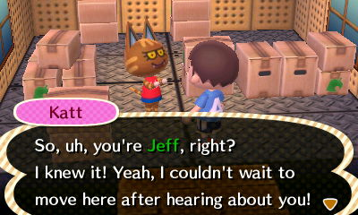 Katt: So, uh, you're Jeff, right? I knew it! Yeah, I couldn't wait to move here after hearing about you!