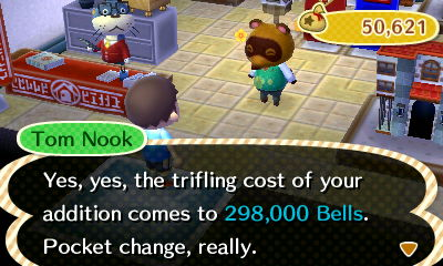 Tom Nook: Yes, yes, the trifling cost of your addition comes to 298,000 bells. Pocket change, really.