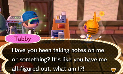 Tabby: Have you been taking notes on me or something? It's like you have me all figured out, what am I?!