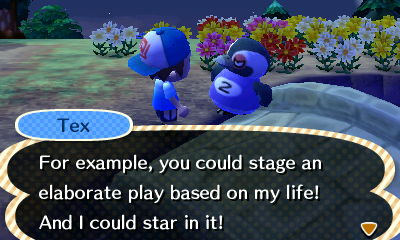 Tex: For example, you could stage an elaborate play based on my life! And I could star in it!