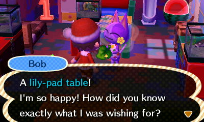 Bob: A lily-pad table! I'm so happy! How did you know exactly what I was wishing for?