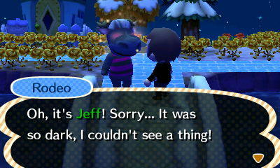 Rodeo: Oh, it's Jeff! Sorry... It was so dark, I couldn't see a thing!