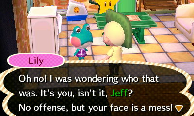 Lily: Oh no! I was wondering who that was. It's you, isn't it, Jeff? No offense, but your face is a mess!
