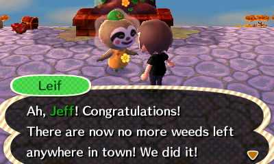 Leif: Ah, Jeff! Congratulations! There are now no more weeds left anywhere in town! We did it!