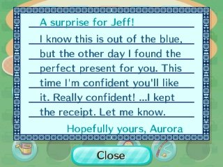 A surprise for Jeff! I know this is out of the blue, but the other day I found the perfect present for you. This time I'm confident you'll like it. Really confident! ...I kept the receipt. Let me know. -Hopefully yours, Aurora