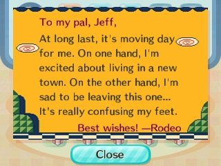 To my pal, Jeff, At long last, it's moving day for me. On one hand, I'm excited about living in a new town. On the other hand, I'm sad to be leaving this one... It's really confusing my feet. Best wishes! --Rodeo