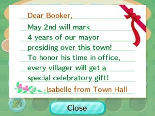 Dear Booker, May 2nd will mark 4 years of our mayor presiding over this town! To honor his time in office, every villager will get a special celebratory gift! -Isabelle from Town Hall