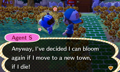 Agent S: Anyway, I've decided I can bloom again if I move to a new town, if I die!